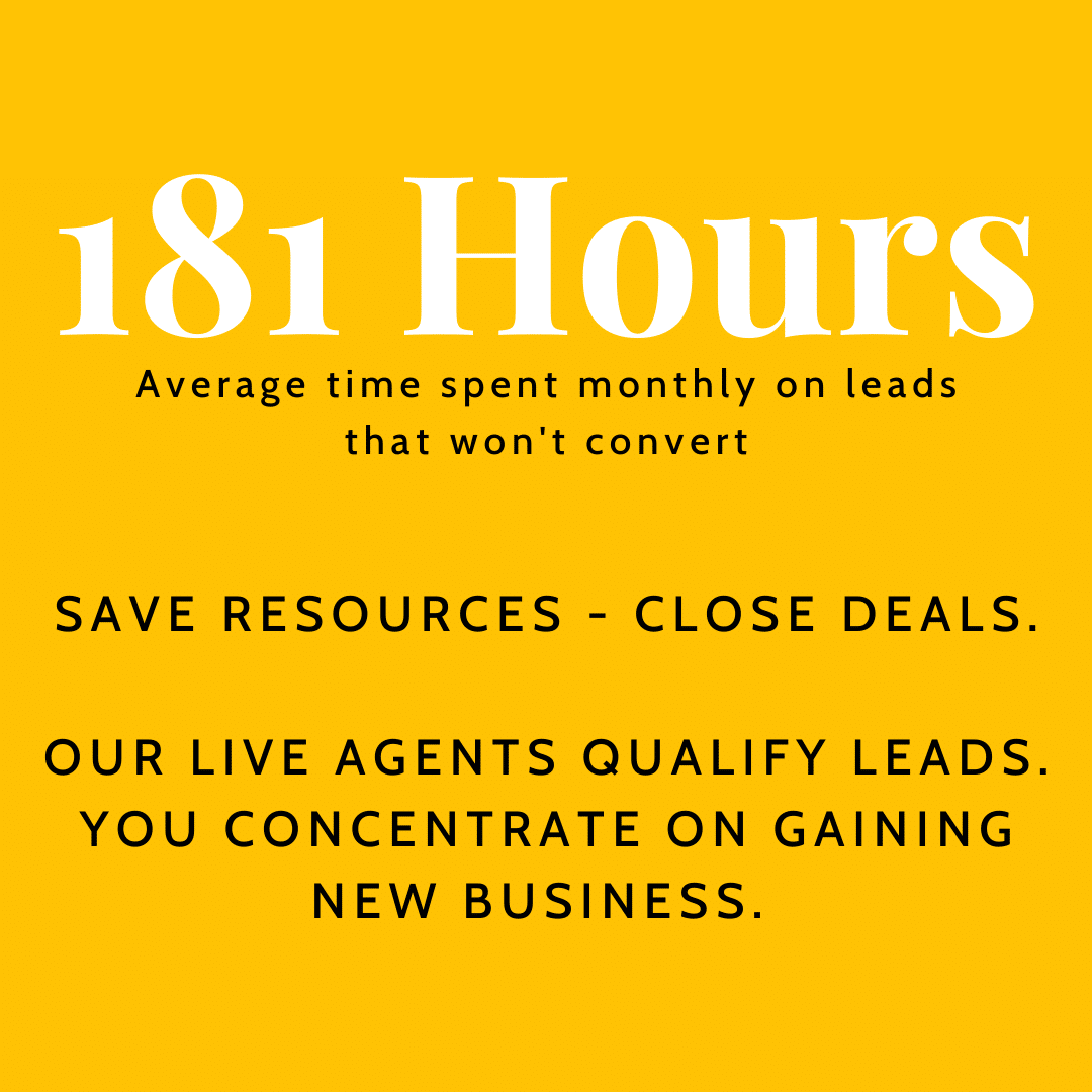 181 hours: average time spend monthly on leads that won't convert. Save resources, close deals. Out live agents qualify leads. You concentrate on gaining new business.